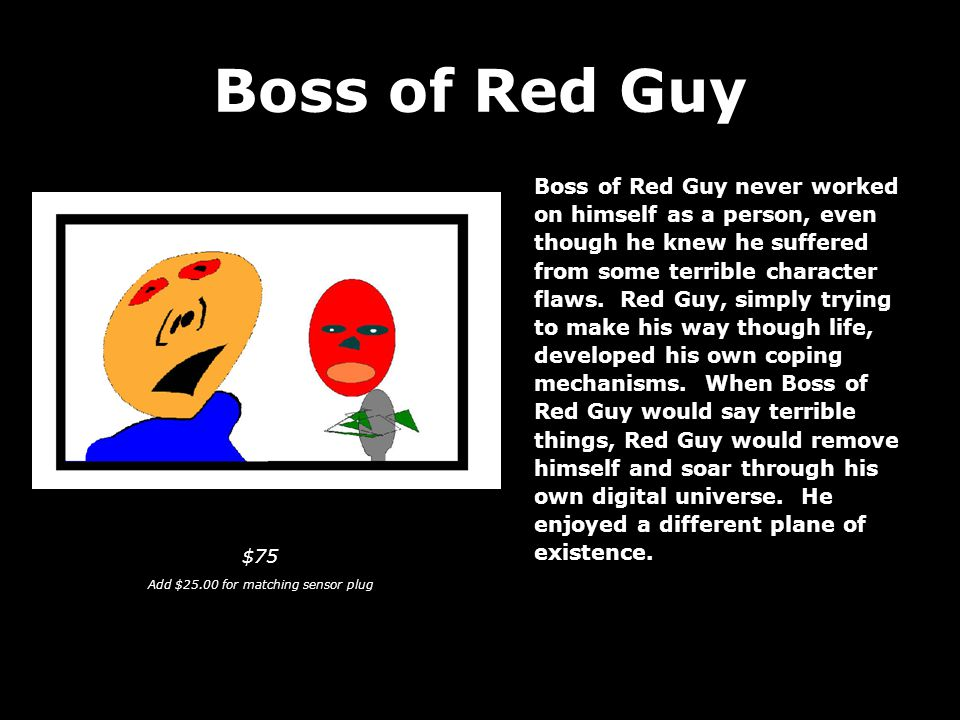 Boss of Red Guy Boss of Red Guy never worked on himself as a person, even though he knew he suffered from some terrible character flaws.