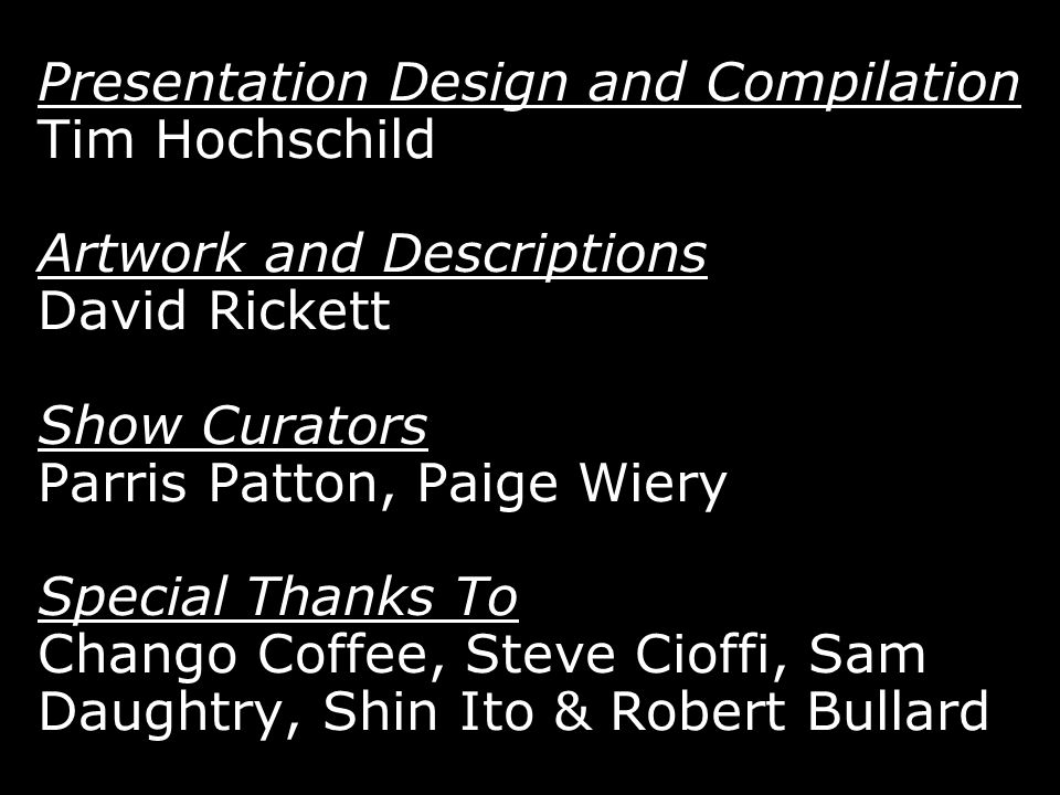 Presentation Design and Compilation Tim Hochschild Artwork and Descriptions David Rickett Show Curators Parris Patton, Paige Wiery Special Thanks To Chango Coffee, Steve Cioffi, Sam Daughtry, Shin Ito & Robert Bullard