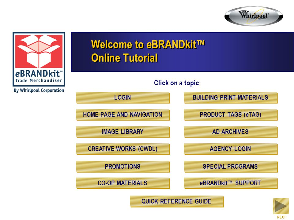 Welcome to e BRANDkit™ Online Tutorial Click on a topic NEXT LOGIN HOME PAGE AND NAVIGATION IMAGE LIBRARY CREATIVE WORKS (CWDL) PROMOTIONS CO-OP MATER