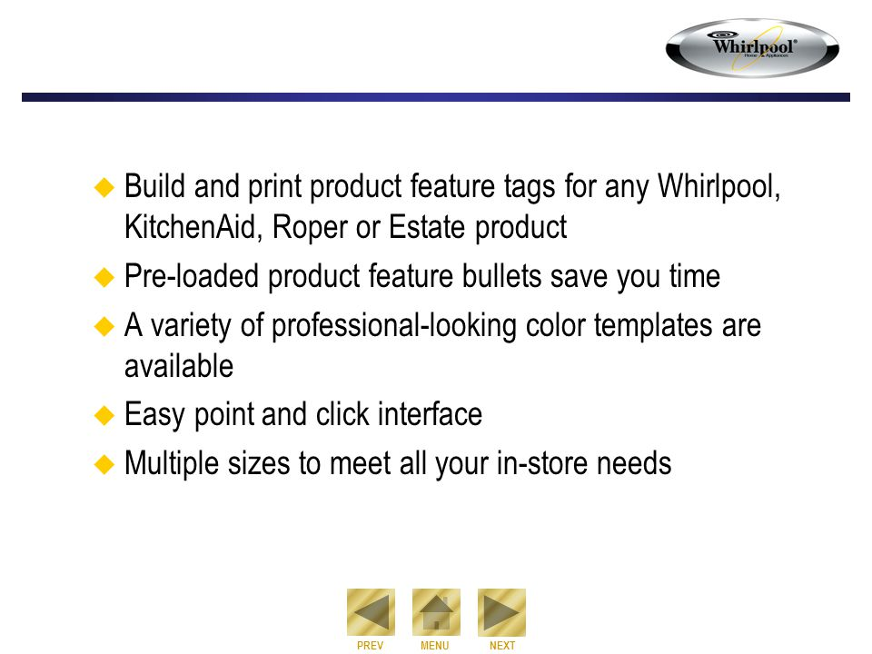 NEXT PREVMENU  Build and print product feature tags for any Whirlpool, KitchenAid, Roper or Estate product  Pre-loaded product feature bullets save