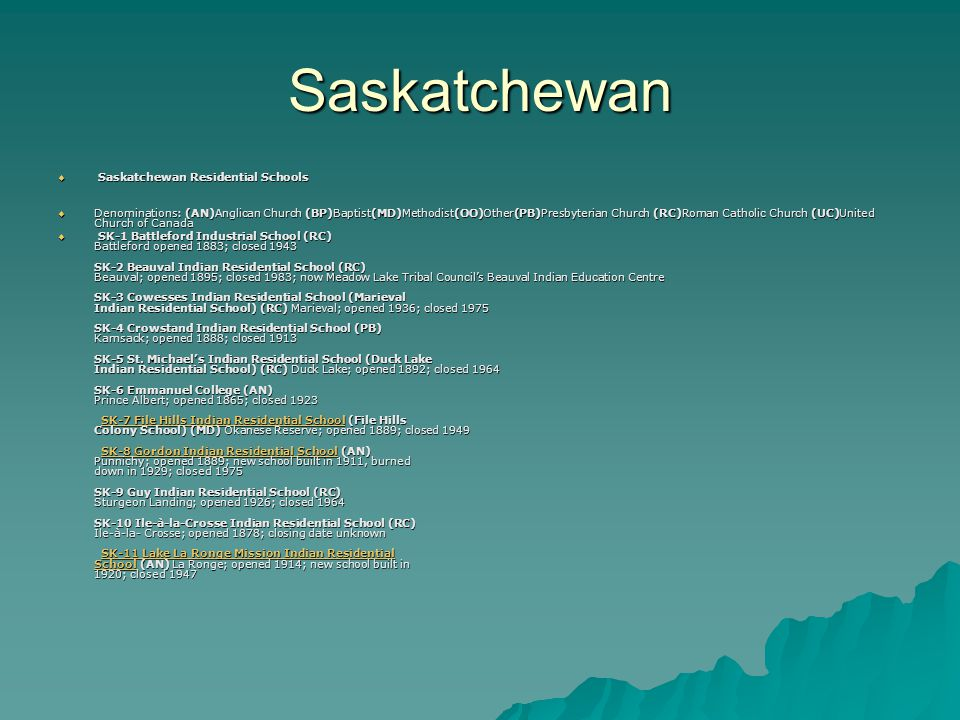 Saskatchewan  Saskatchewan Residential Schools  Denominations: (AN)Anglican Church (BP)Baptist(MD)Methodist(OO)Other(PB)Presbyterian Church (RC)Roman Catholic Church (UC)United Church of Canada  SK-1 Battleford Industrial School (RC) Battleford opened 1883; closed 1943 SK-2 Beauval Indian Residential School (RC) Beauval; opened 1895; closed 1983; now Meadow Lake Tribal Council's Beauval Indian Education Centre SK-3 Cowesses Indian Residential School (Marieval Indian Residential School) (RC) Marieval; opened 1936; closed 1975 SK-4 Crowstand Indian Residential School (PB) Kamsack; opened 1888; closed 1913 SK-5 St.