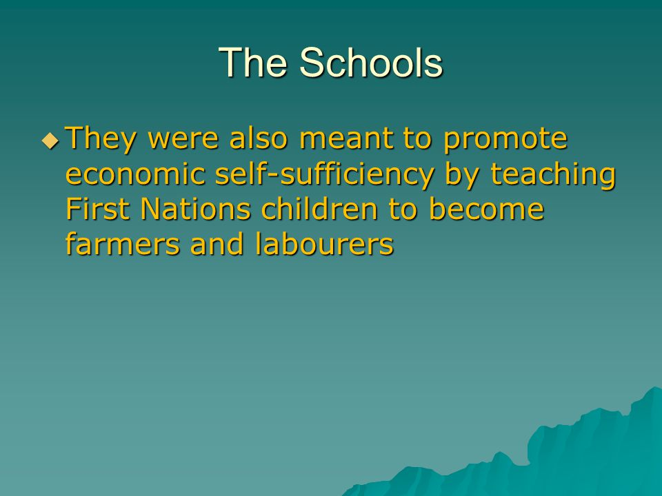The Schools  They were also meant to promote economic self-sufficiency by teaching First Nations children to become farmers and labourers