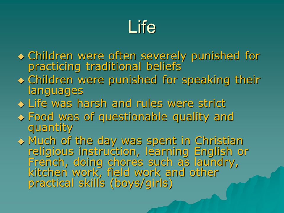 Life  Children were often severely punished for practicing traditional beliefs  Children were punished for speaking their languages  Life was harsh and rules were strict  Food was of questionable quality and quantity  Much of the day was spent in Christian religious instruction, learning English or French, doing chores such as laundry, kitchen work, field work and other practical skills (boys/girls)