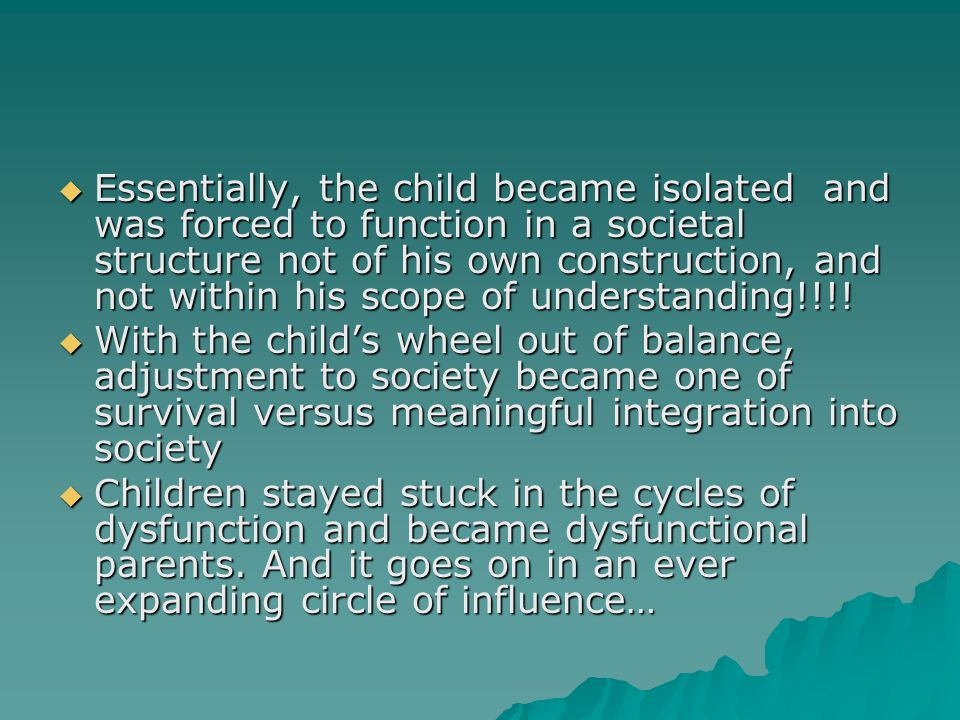  Essentially, the child became isolated and was forced to function in a societal structure not of his own construction, and not within his scope of understanding!!!.