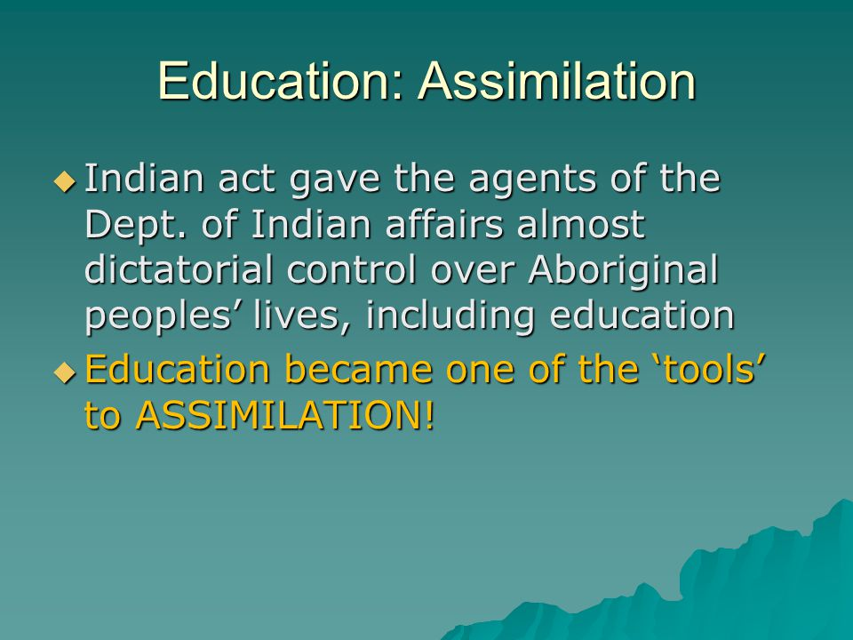 Education: Assimilation  Indian act gave the agents of the Dept.