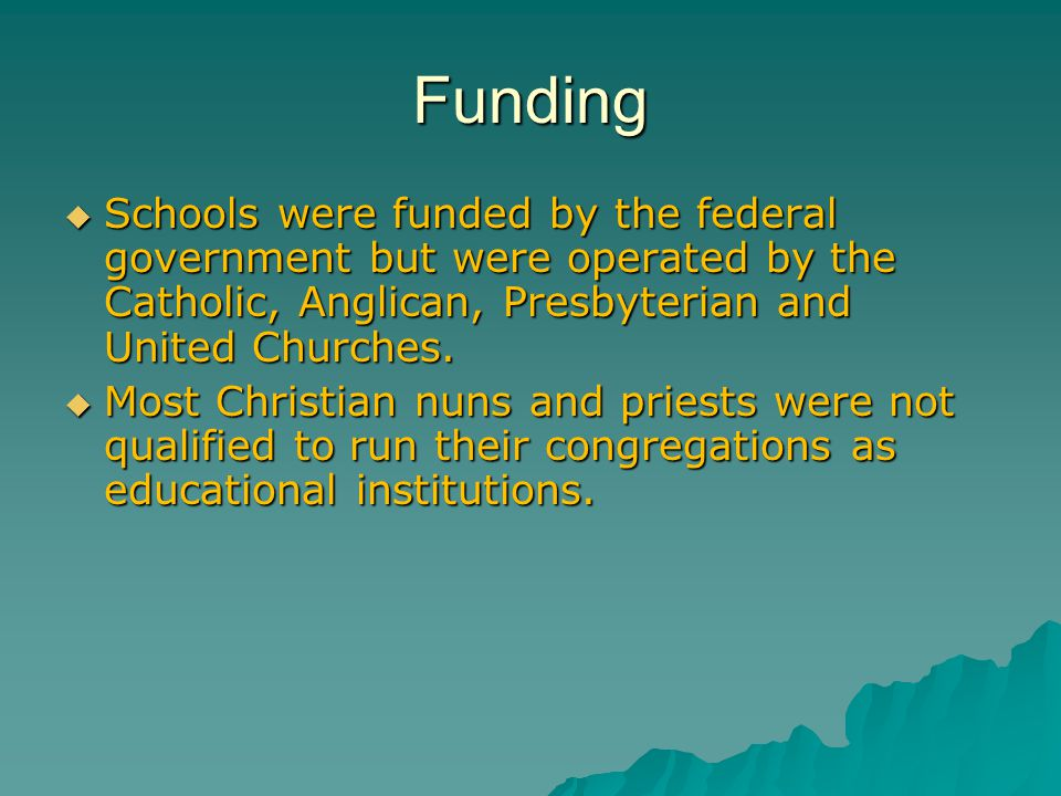 Funding  Schools were funded by the federal government but were operated by the Catholic, Anglican, Presbyterian and United Churches.