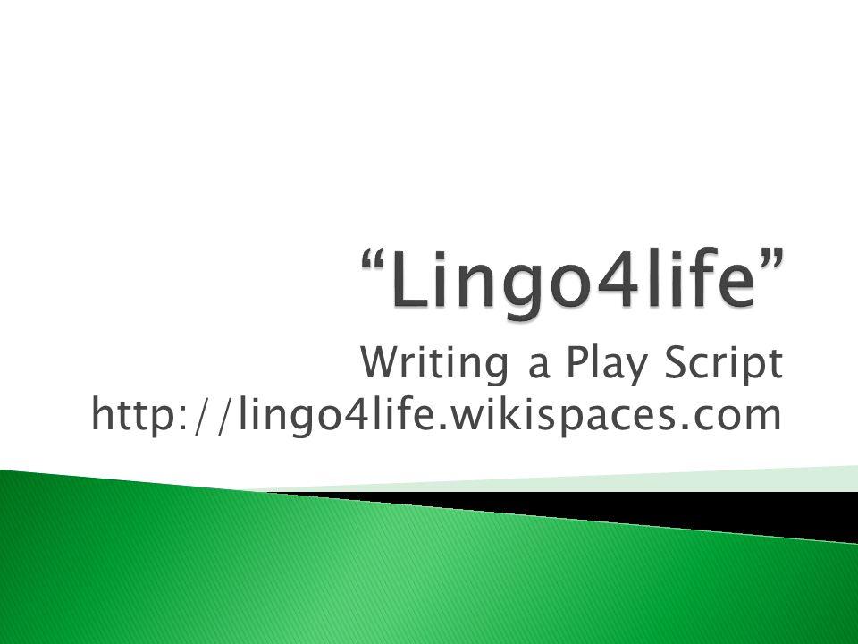 Writing a Play Script http://lingo4life.wikispaces.com