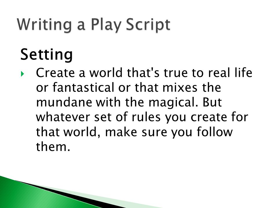 Setting  Create a world that's true to real life or fantastical or that mixes the mundane with the magical. But whatever set of rules you create for