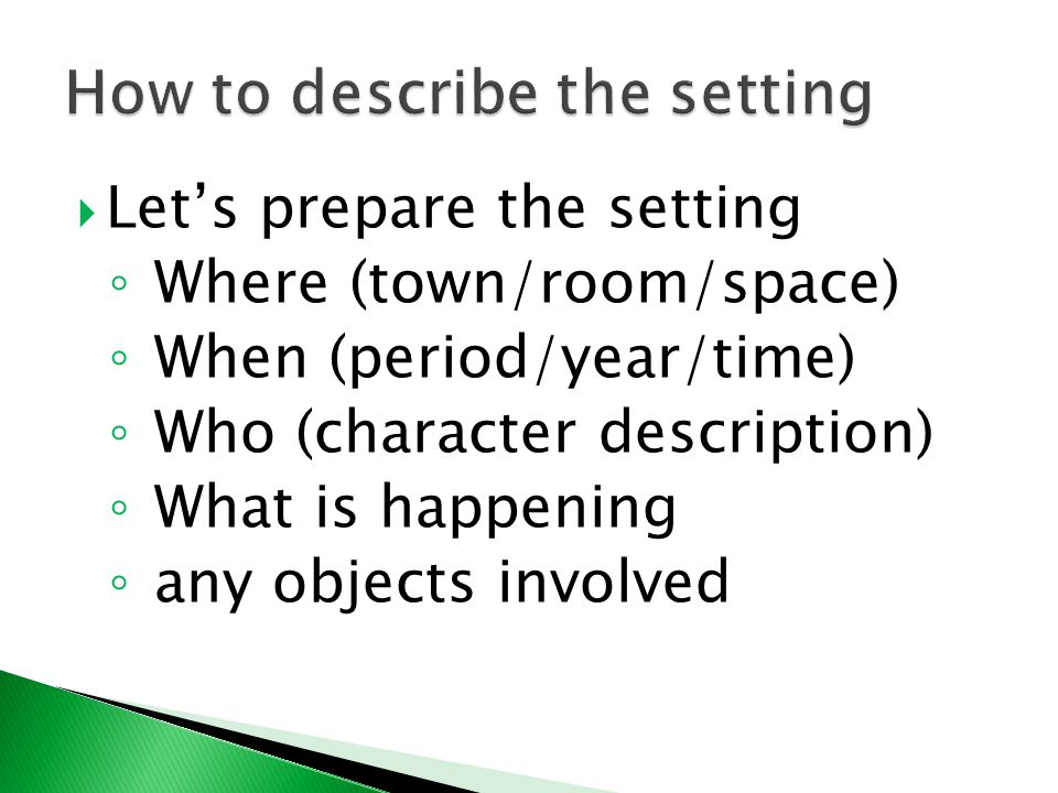  Let's prepare the setting ◦ Where (town/room/space) ◦ When (period/year/time) ◦ Who (character description) ◦ What is happening ◦ any objects involved