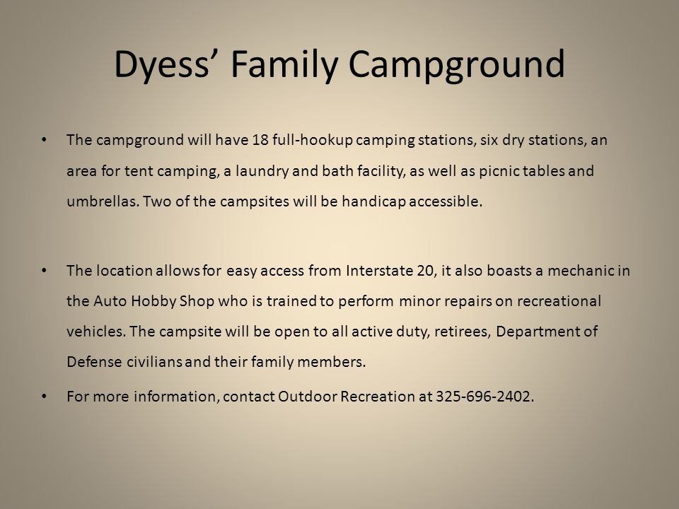 Dyess' Family Campground The campground will have 18 full-hookup camping stations, six dry stations, an area for tent camping, a laundry and bath facility, as well as picnic tables and umbrellas.