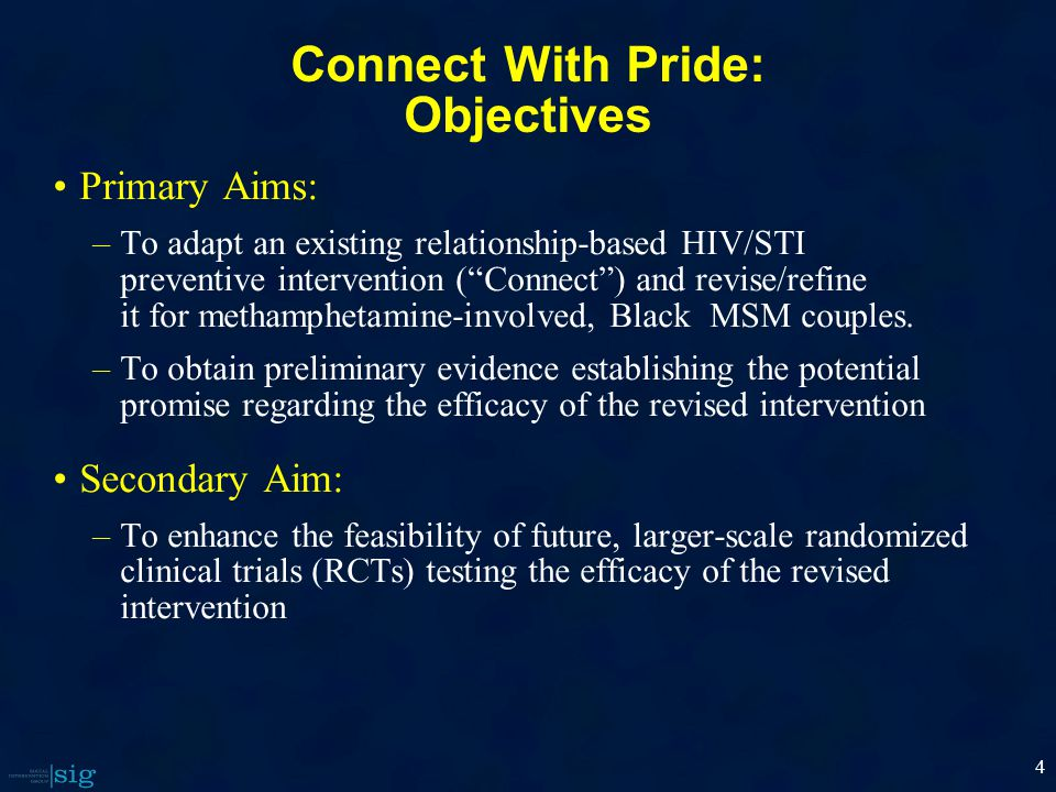 4 Connect With Pride: Objectives Primary Aims: –To adapt an existing relationship-based HIV/STI preventive intervention ( Connect ) and revise/refine it for methamphetamine-involved, Black MSM couples.