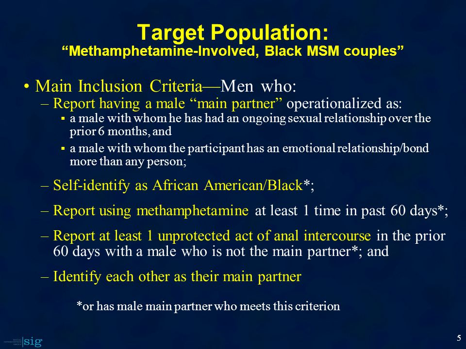 5 Target Population: Methamphetamine-Involved, Black MSM couples Main Inclusion Criteria—Men who: –Report having a male main partner operationalized as:  a male with whom he has had an ongoing sexual relationship over the prior 6 months, and  a male with whom the participant has an emotional relationship/bond more than any person; –Self-identify as African American/Black*; –Report using methamphetamine at least 1 time in past 60 days*; –Report at least 1 unprotected act of anal intercourse in the prior 60 days with a male who is not the main partner*; and –Identify each other as their main partner *or has male main partner who meets this criterion