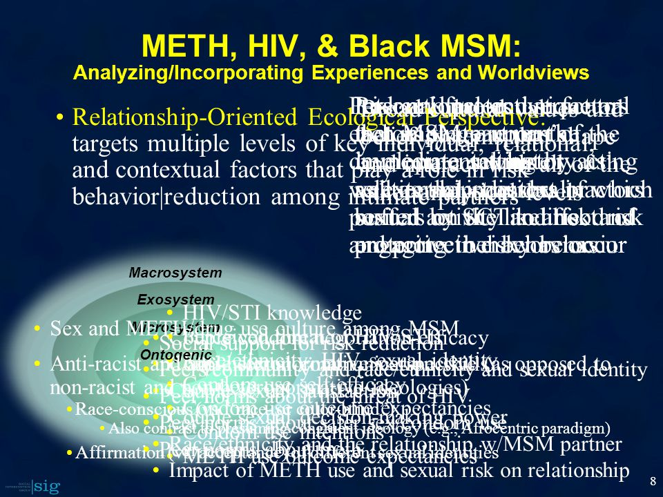 8 Interactional and structural factors that are part of the immediate intimate relationship context in which sexual activity and risk and protective behaviors occur Couple condom negotiation-efficacy Couple sexual communication skills Couple sexual satisfaction Couple sexual decision-making power Race/ethnicity and the relationship w/MSM partner Impact of METH use and sexual risk on relationship HIV/STI knowledge Perceived threat of HIV/STIs Race/ethnicity: HIV, sexual identity Condom use self-efficacy Condom use outcome expectancies Condom use intentions METH use outcome expectancies Social support for risk reduction Peers/community and race/ethnicity and sexual identity Peer norms about the threat of HIV Peer norms about safer sex/condom use Peer norms about meth Personal factors unique to each MSM partners's developmental history as well as the individual factors posited by SCT to affect risk and protective behaviors METH, HIV, & Black MSM: Analyzing/Incorporating Experiences and Worldviews Relationship-Oriented Ecological Perspective: targets multiple levels of key individual, relational, and contextual factors that play a role in risk behavior|reduction among intimate partners Macrosystem Exosystem Microsystem Ontogenic Risk and protective factors that impinge upon the immediate setting by acting as external stressors or buffers on the likelihood of engaging in risky behavior Broad cultural values and belief systems that shape and interact with all of the other analytical levels Sex and METH/drug use culture among MSM Anti-racist and anti-heteronormative perspective (as opposed to non-racist and non-heteronormative ideologies) Race-conscious (vs.