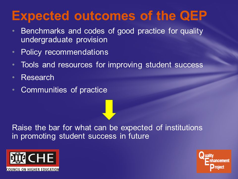 Benchmarks and codes of good practice for quality undergraduate provision Policy recommendations Tools and resources for improving student success Research Communities of practice Raise the bar for what can be expected of institutions in promoting student success in future Expected outcomes of the QEP