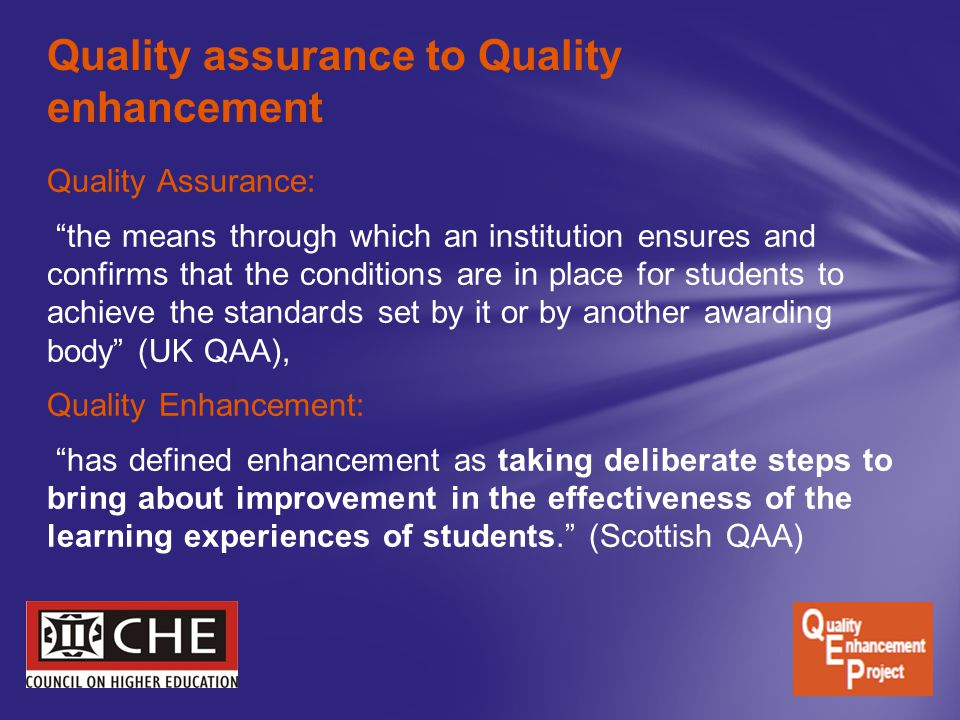 Quality Assurance: the means through which an institution ensures and confirms that the conditions are in place for students to achieve the standards set by it or by another awarding body (UK QAA), Quality Enhancement: has defined enhancement as taking deliberate steps to bring about improvement in the effectiveness of the learning experiences of students. (Scottish QAA) Quality assurance to Quality enhancement