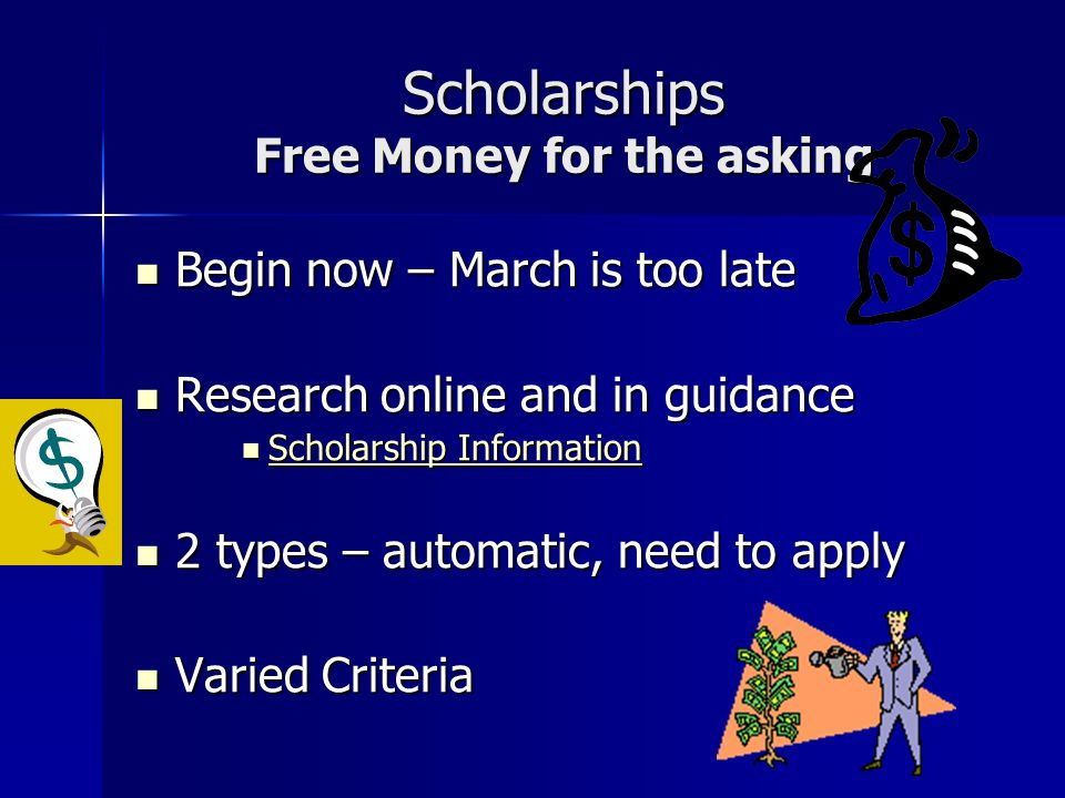 Scholarships Free Money for the asking Begin now – March is too late Begin now – March is too late Research online and in guidance Research online and in guidance Scholarship Information Scholarship Information Scholarship Information Scholarship Information 2 types – automatic, need to apply 2 types – automatic, need to apply Varied Criteria Varied Criteria