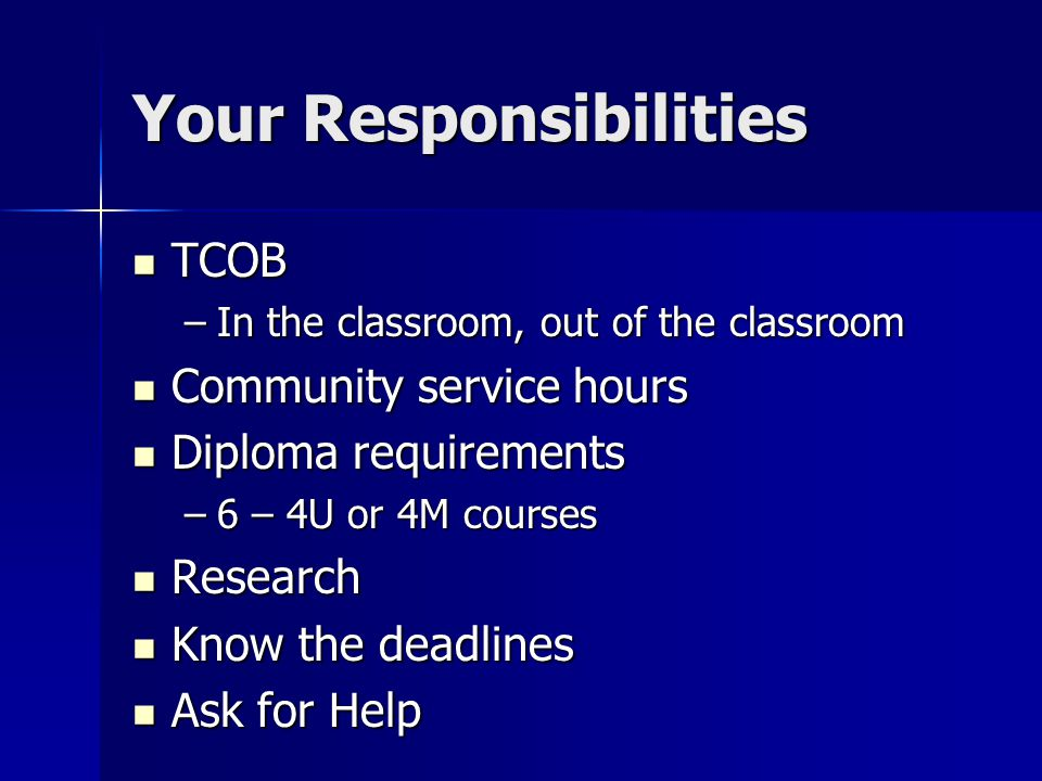 Your Responsibilities TCOB TCOB –In the classroom, out of the classroom Community service hours Community service hours Diploma requirements Diploma requirements –6 – 4U or 4M courses Research Research Know the deadlines Know the deadlines Ask for Help Ask for Help