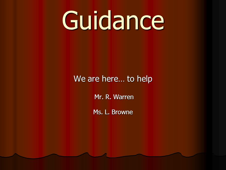 Guidance We are here… to help Mr. R. Warren Mr. R. Warren Ms. L. Browne