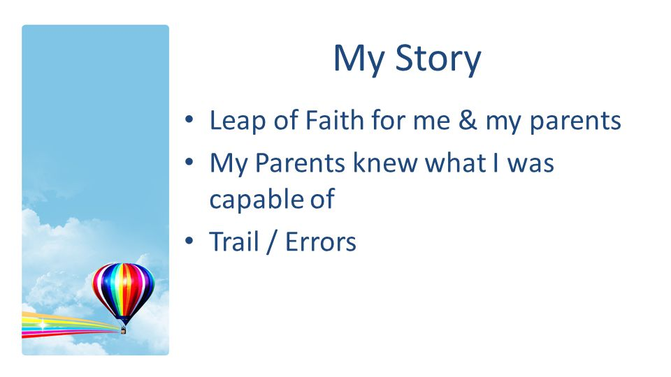 My Story Leap of Faith for me & my parents My Parents knew what I was capable of Trail / Errors