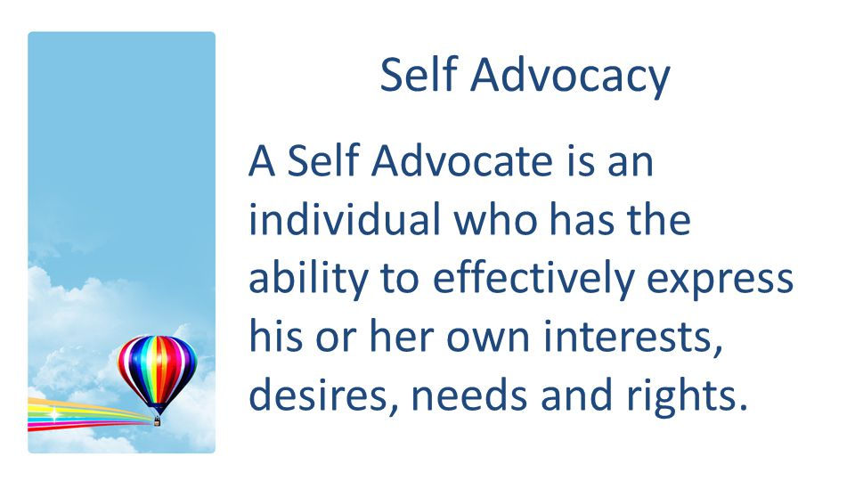 Self Advocacy A Self Advocate is an individual who has the ability to effectively express his or her own interests, desires, needs and rights.