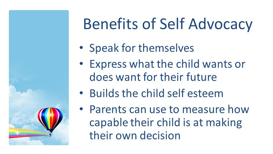 Benefits of Self Advocacy Speak for themselves Express what the child wants or does want for their future Builds the child self esteem Parents can use