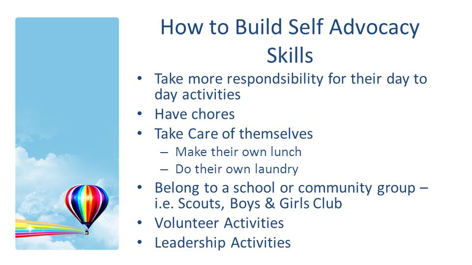 How to Build Self Advocacy Skills Take more respondsibility for their day to day activities Have chores Take Care of themselves – Make their own lunch – Do their own laundry Belong to a school or community group – i.e.