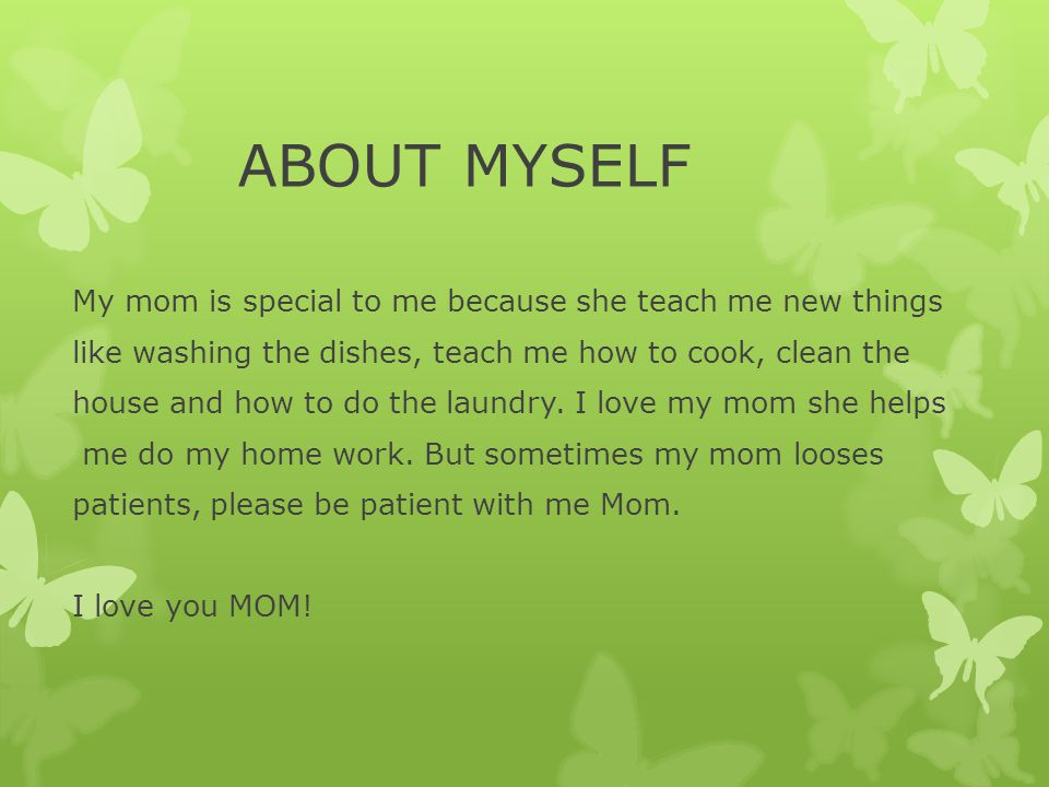 ABOUT MYSELF My mom is special to me because she teach me new things like washing the dishes, teach me how to cook, clean the house and how to do the laundry.