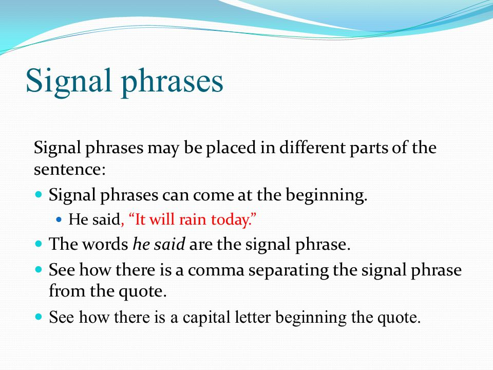 Signal phrases Signal words can come in the middle: It will, he said, rain today. See how two commas are used to separate the signal tag from the quote.