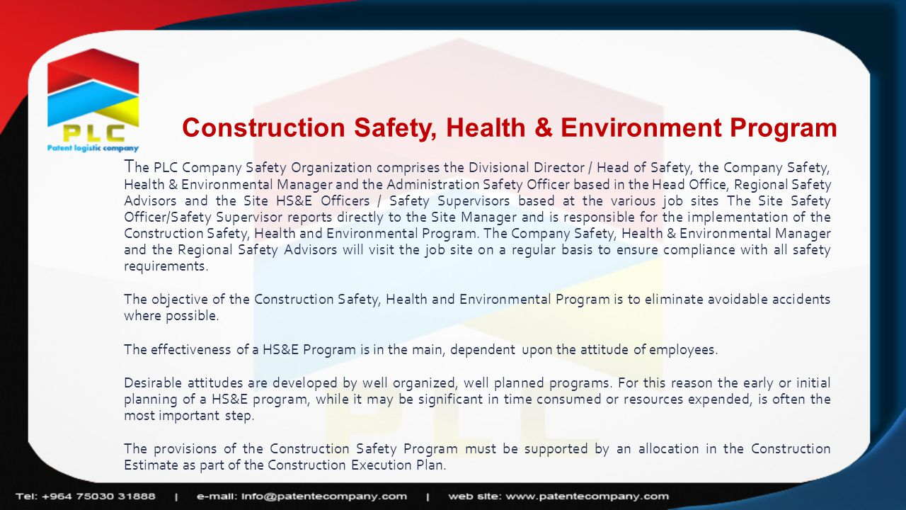 Construction Safety, Health & Environment Program T he PLC Company Safety Organization comprises the Divisional Director / Head of Safety, the Company Safety, Health & Environmental Manager and the Administration Safety Officer based in the Head Office, Regional Safety Advisors and the Site HS&E Officers / Safety Supervisors based at the various job sites The Site Safety Officer/Safety Supervisor reports directly to the Site Manager and is responsible for the implementation of the Construction Safety, Health and Environmental Program.