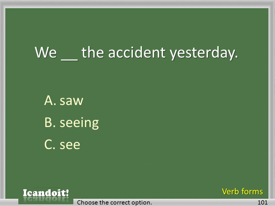 We __ the accident yesterday. A.saw B.seeing C.see 101Choose the correct option. Verb forms