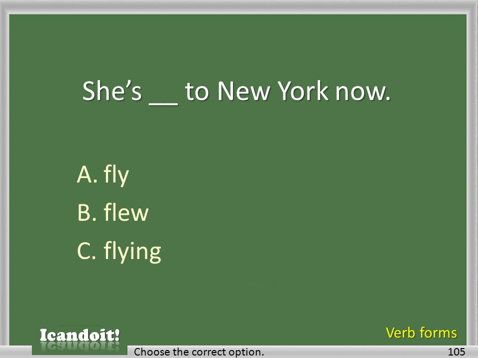 She's __ to New York now. A.fly B.flew C.flying 105Choose the correct option. Verb forms