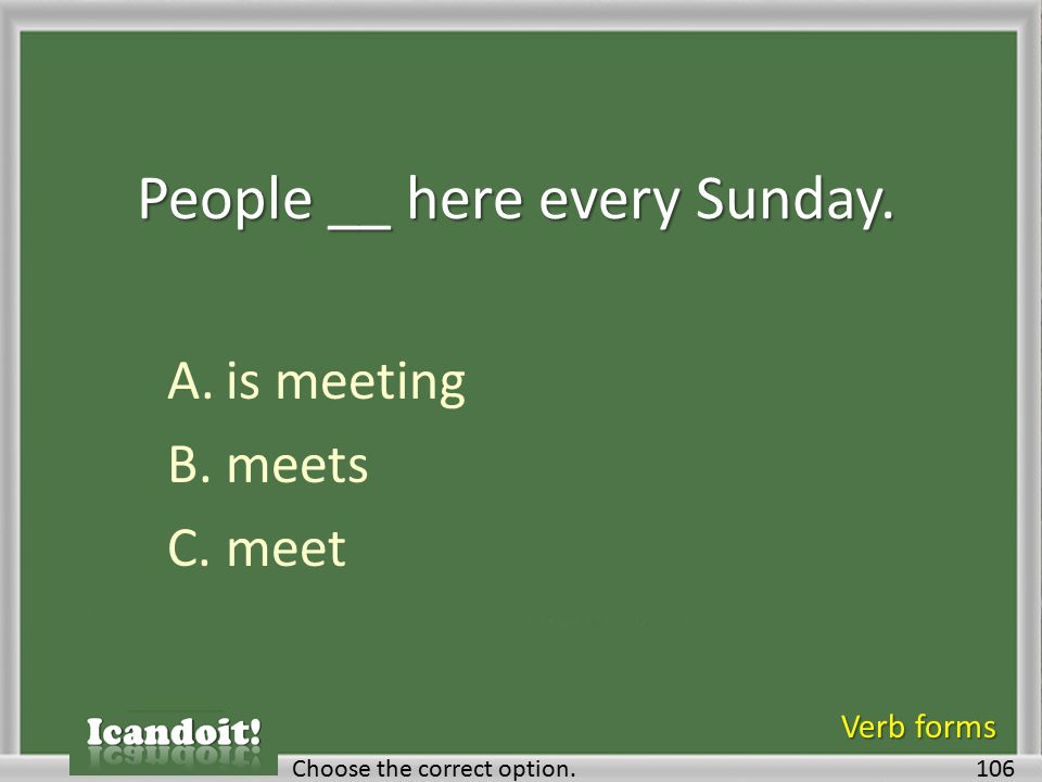 People __ here every Sunday. A.is meeting B.meets C.meet 106Choose the correct option. Verb forms