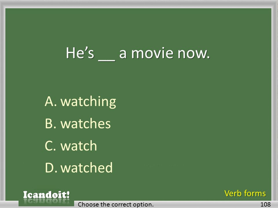 He's __ a movie now. A.watching B.watches C.watch D.watched 108Choose the correct option.