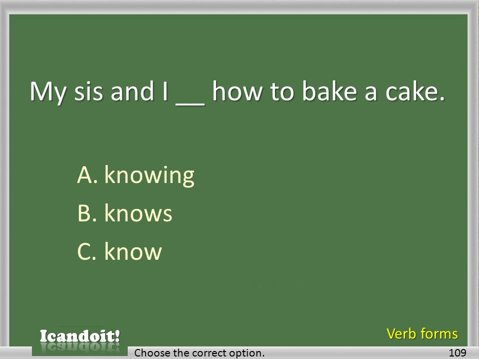 My sis and I __ how to bake a cake. A.knowing B.knows C.know 109Choose the correct option. Verb forms