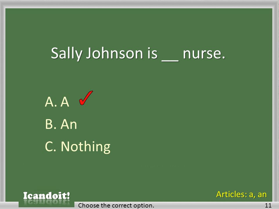 Sally Johnson is __ nurse. A.A B.An C.Nothing Choose the correct option.11 Articles: a, an