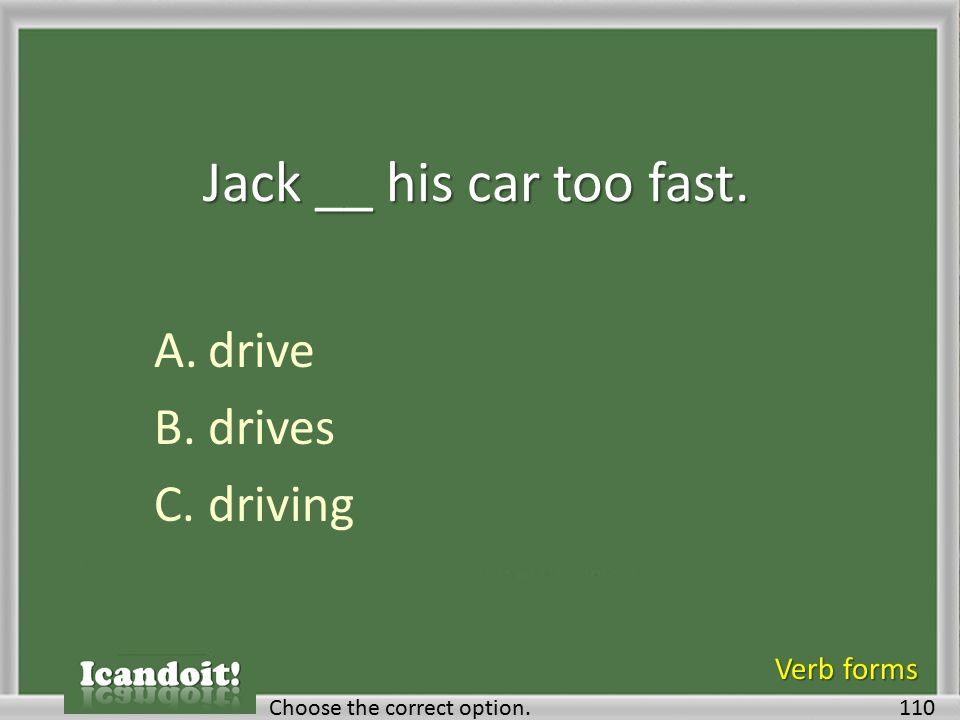 Jack __ his car too fast. A.drive B.drives C.driving 110Choose the correct option. Verb forms