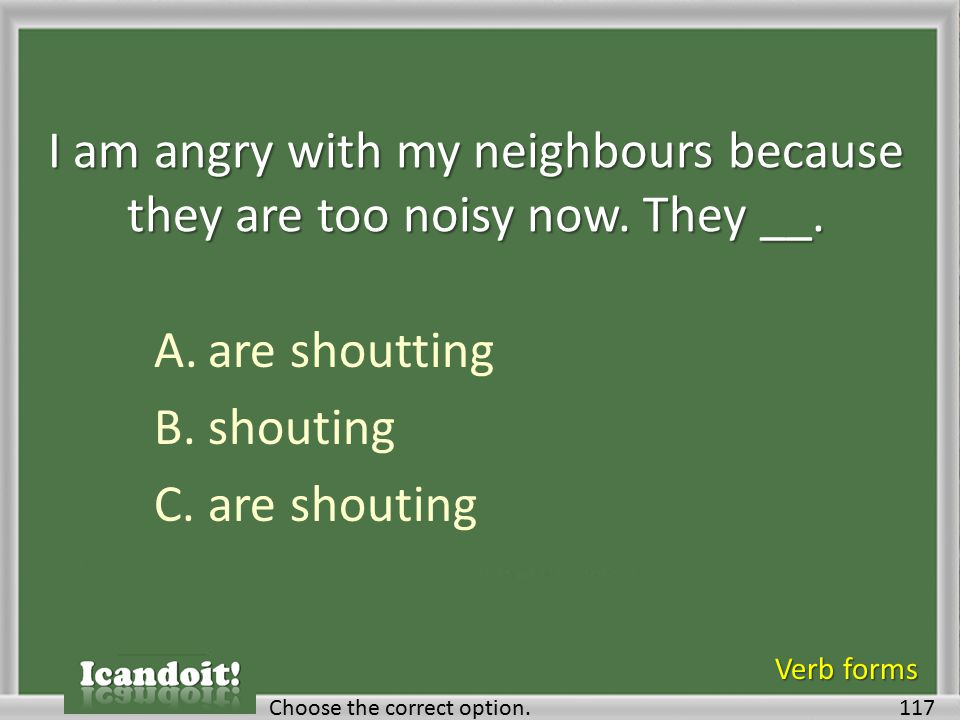 I am angry with my neighbours because they are too noisy now. They __. A.are shoutting B.shouting C.are shouting 117Choose the correct option. Verb fo