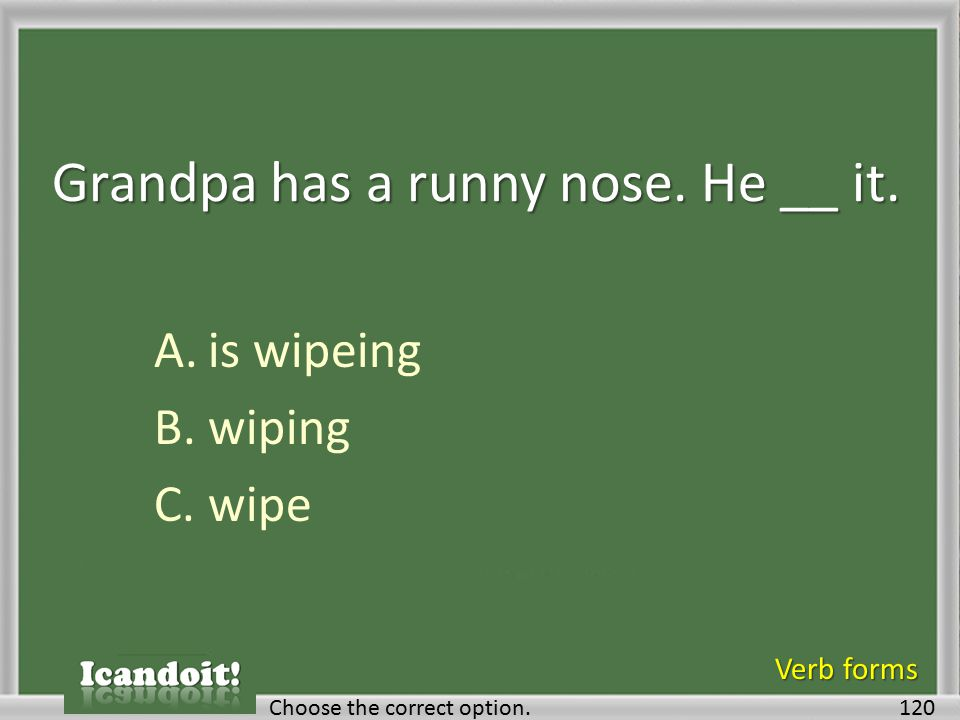 Grandpa has a runny nose. He __ it. A.is wipeing B.wiping C.wipe 120Choose the correct option. Verb forms