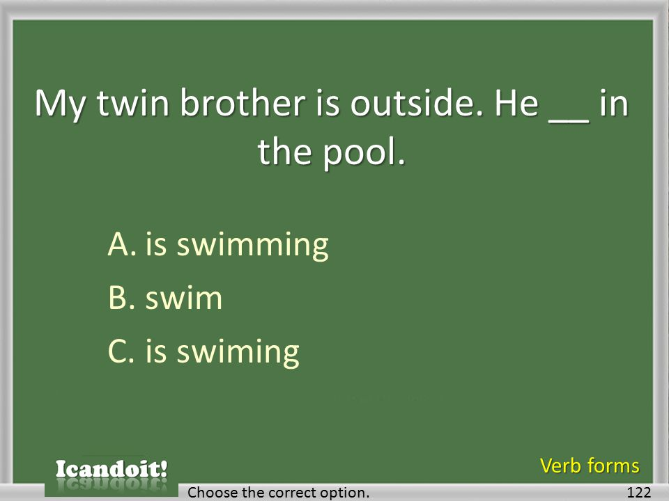 My twin brother is outside. He __ in the pool. A.is swimming B.swim C.is swiming 122Choose the correct option. Verb forms