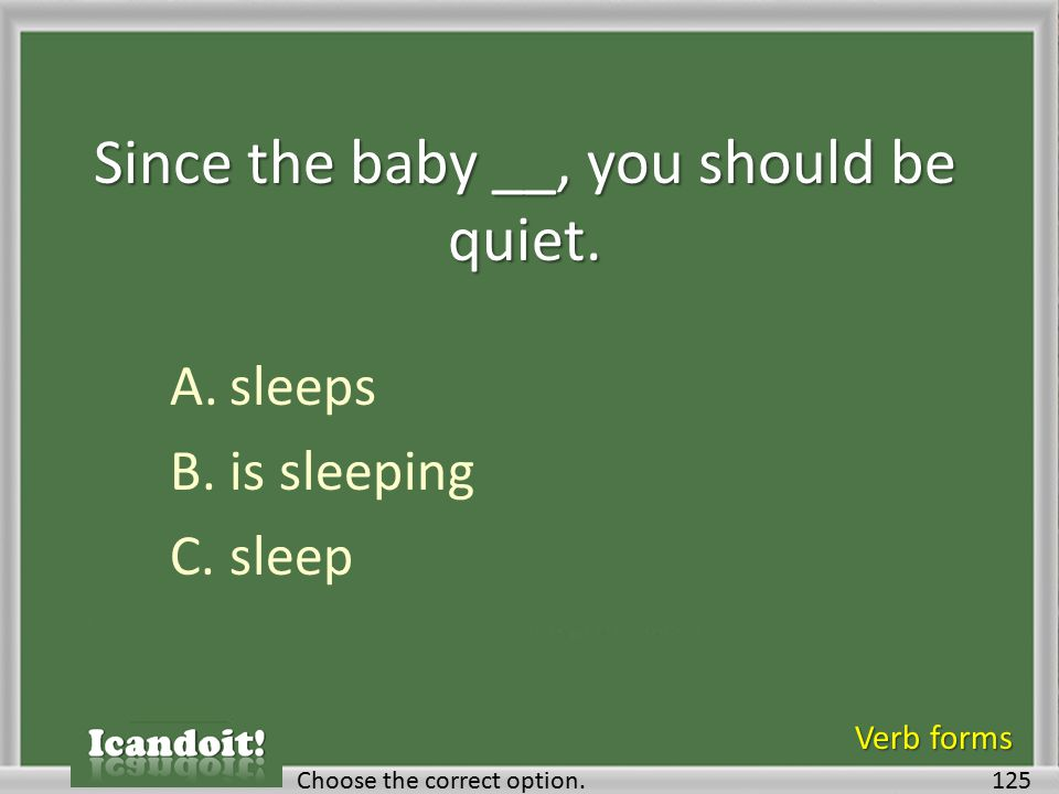 Since the baby __, you should be quiet. A.sleeps B.is sleeping C.sleep 125Choose the correct option. Verb forms