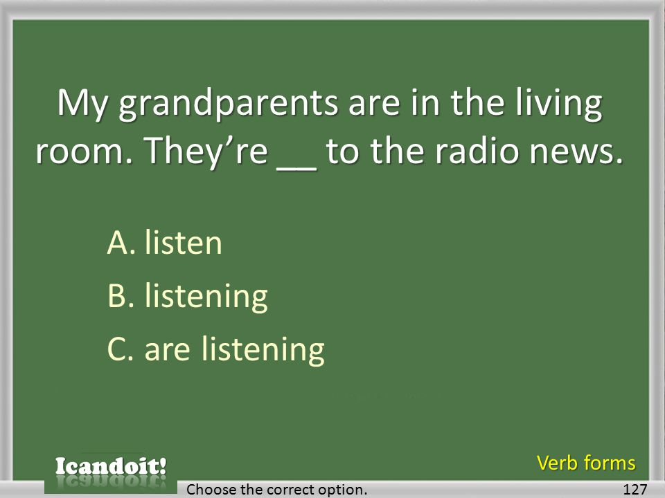 My grandparents are in the living room. They're __ to the radio news. A.listen B.listening C.are listening 127Choose the correct option. Verb forms