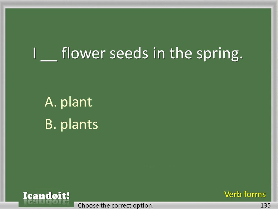 I __ flower seeds in the spring. A.plant B.plants 135Choose the correct option. Verb forms
