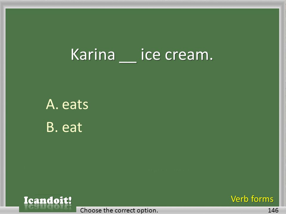 Karina __ ice cream. A.eats B.eat 146Choose the correct option. Verb forms
