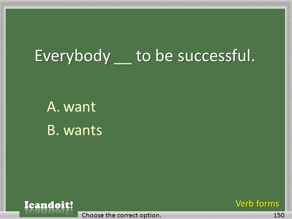 Everybody __ to be successful. A.want B.wants 150Choose the correct option. Verb forms