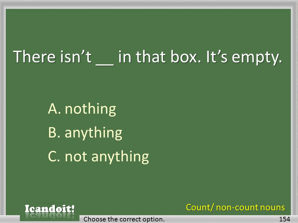There isn't __ in that box. It's empty. A.nothing B.anything C.not anything 154Choose the correct option. Count/ non-count nouns