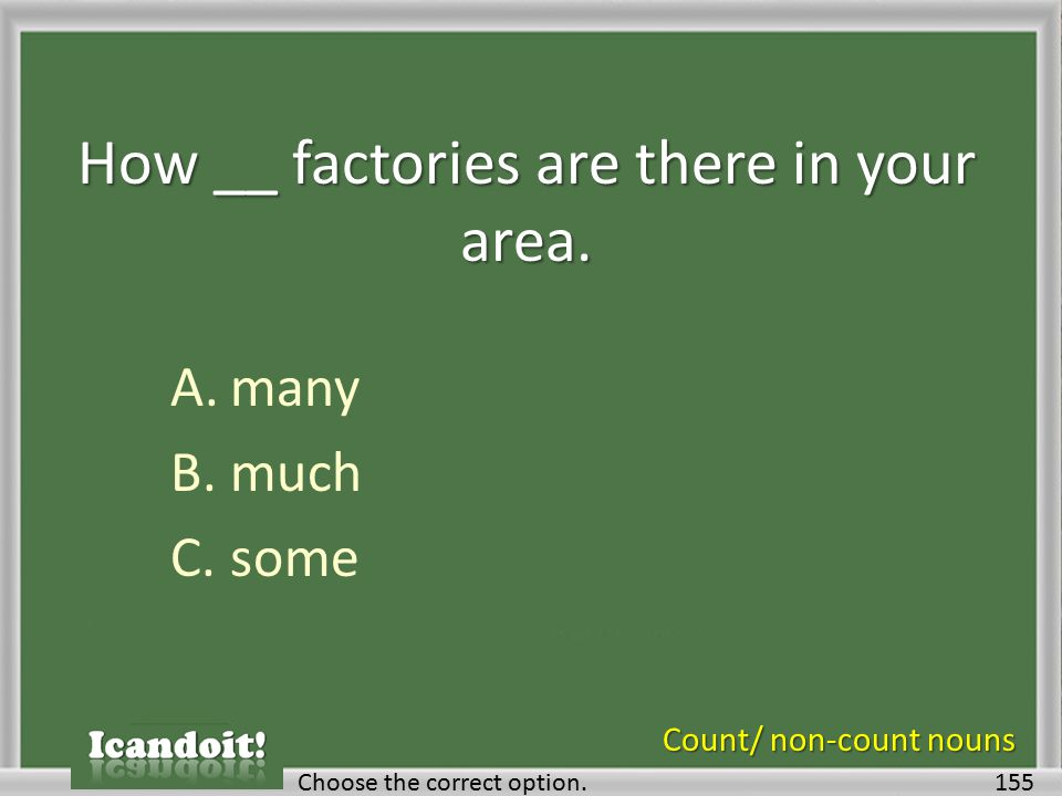 How __ factories are there in your area. A.many B.much C.some 155Choose the correct option.