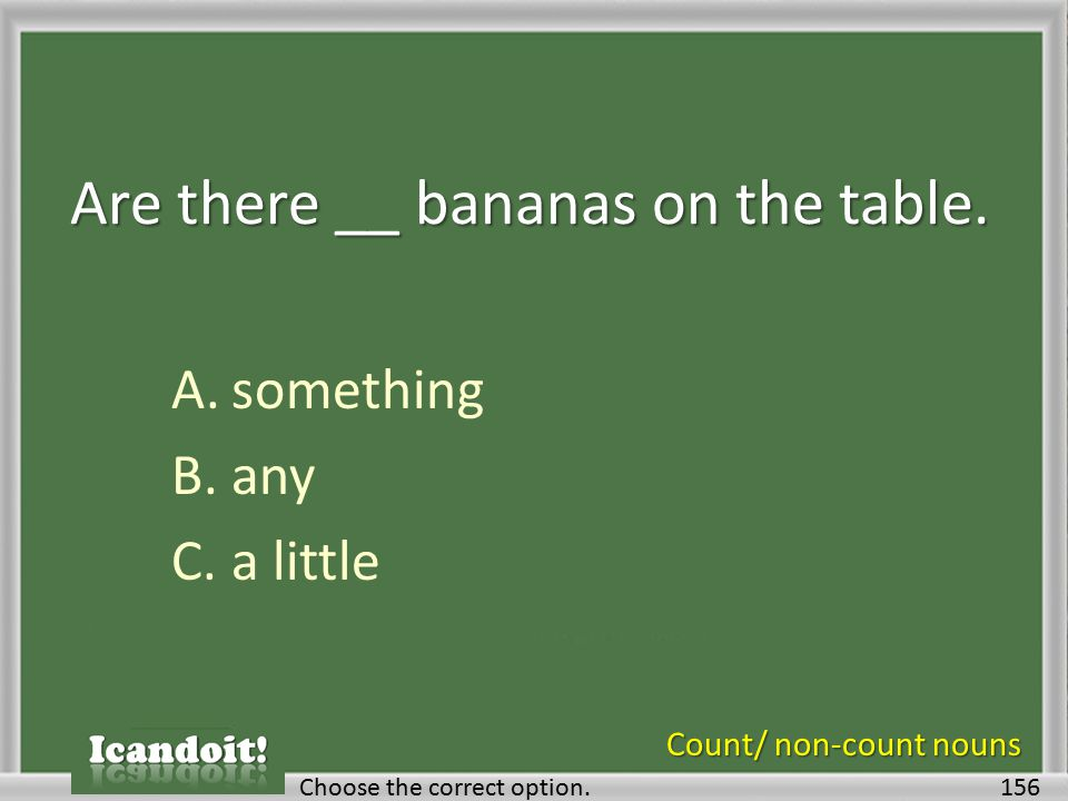 Are there __ bananas on the table. A.something B.any C.a little 156Choose the correct option. Count/ non-count nouns