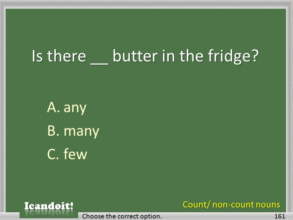 Is there __ butter in the fridge? A.any B.many C.few 161Choose the correct option. Count/ non-count nouns