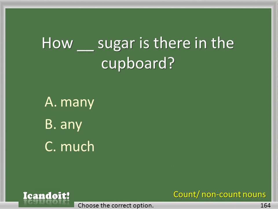 How __ sugar is there in the cupboard? A.many B.any C.much 164Choose the correct option. Count/ non-count nouns