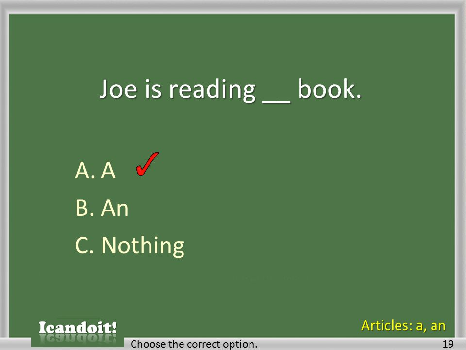 Joe is reading __ book. A.A B.An C.Nothing Choose the correct option.19 Articles: a, an